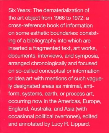 Lucy R Lippard - Six Years: The Dematerialization of the Art Object from 1966 to 1972 : A Cross-Reference Book of Information on Some Esthetic Boundaries : Consisting of a biblio