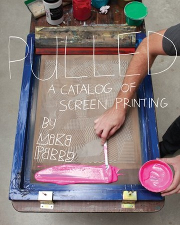 Michael Perry - Pulled: A Catalog of Screen Printing