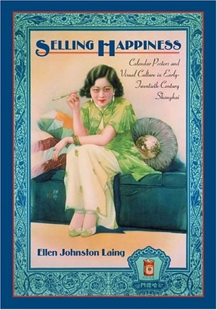 Ellen Johnston Laing - Selling Happiness: Calendar Posters and Visual Culture in Early-Twentieth-Century Shanghai